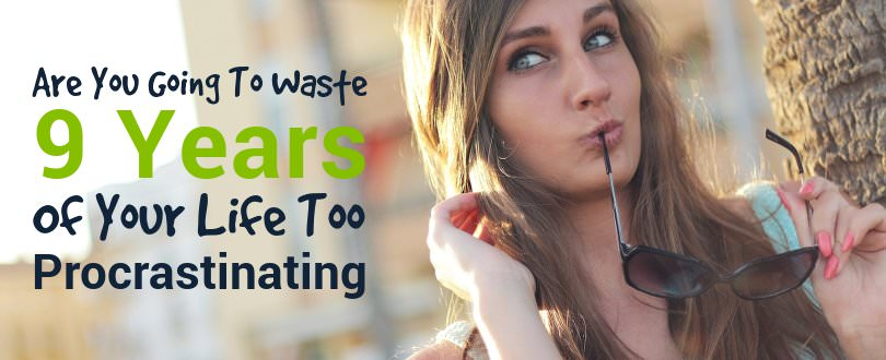 Are You Going To Waste 9 Years Of Your Life Too Procrastinating? Here's My Story