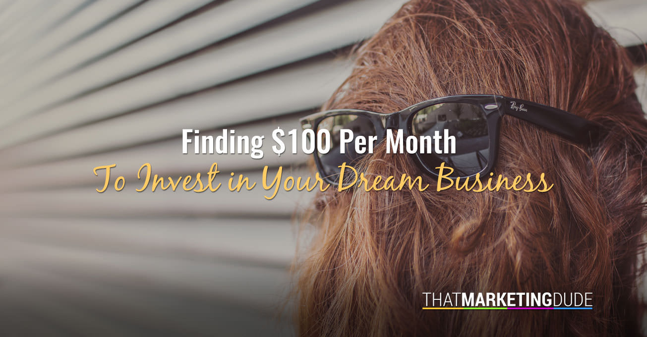 Finding $100 Per Month To Invest In Your Dream Business