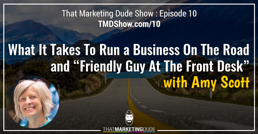 "TMD 010 : What It Takes To Run A Business On The Road and ""Friendly Guy At The Front Desk"" with Amy Scott"
