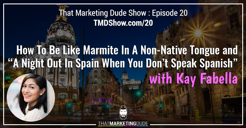"TMD 020 : How To Be Like Marmite In A Non-Native Tongue and ""A Night Out In Spain When You Don't Speak Spanish"" with Kay Fabella"