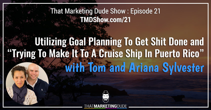 "TMD 021 : Utilizing Goal Planning To Get Shit Done and ""Trying To Make It To A Cruise Ship In Puerto Rico"" with Tom and Ariana Sylvester"
