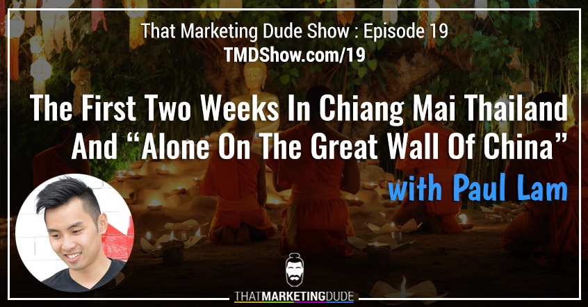 "TMD 019 : The First Two Weeks In Chiang Mai Thailand and ""Alone On The Great Wall Of China"" with Paul Lam"