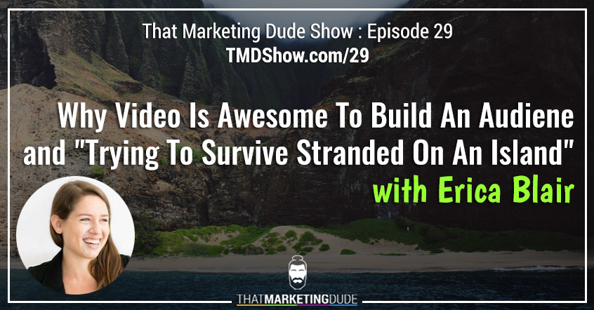 "TMD 029 : Why Video Is Awesome For Building An Audience and ""Trying To Survive Stranded On An Island"" with Erica Blair"