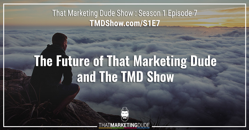 S1E7 : Season Finale : The Future of That Marketing Dude and The TMD Show